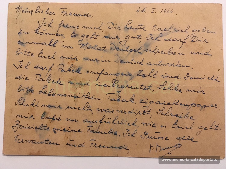 """Postal de Brunet a Vilaró des del camp de concentració de Buchenwald, al cap de pocs dies de ser-hi. Escrita en alemany, probablement per algun company de captiveri. El text diu:  """"Estimat amic meu, Avui me n'alegro, de poder-te donar notícies meves. Estic bé. Em deixen escriure't un cop al mes en alemany i us demano que em respongueu només en alemany.  Em deixen rebre paquets. Generalment el nombre de paquets i el pes són il·limitats. Envia'm, si us plau, menjar, tabac, cigarretes de paper. No m'enviïs res que es faci malbé. Escriu-me aviat i explica'm exhaustivament com us va.  Informa'n la meva família. Salutacions a tots els parents i amics. P. Brunet"""" (Font: arxiu personal de Ferran Brunet)"""