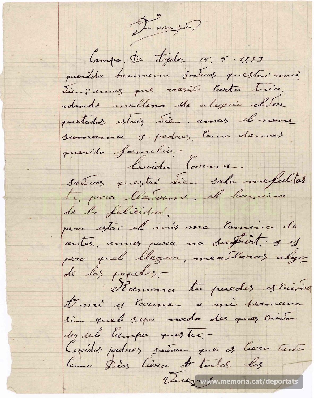 """Carta de Maurici Ribas a la seva germana Ramona i a la seva dona Carme des del camp de refugiats d'Agde, a França, el 15 de maig de 1939. Feia tres mesos que havia travessat la frontera amb la retirada republicana. Explica que està bé de salut i que els troba a faltar. Es preocupa sobre «els papers» (probablement els avals necessaris davant el règim franquista per evitar al repressió al tornar a casa). Dóna a entendre que el seu germà també està a França, però lliure. Saluda als seus pares i germans, i dóna records als companys de la fàbrica i del taller. Aquesta carta, com totes les següents, havien de passar al censura franquista a l'entrar a Espanya. Per això està escrita en castellà i, com es pot veure en aquesta i en els següents, evitant cap referència que pogués comprometre els receptors de la mateixa o indisposar les autoritats del règim contra el que l'enviava.  """"Font: col·lecció conservada per Rosa Corbera Flotats"""""""